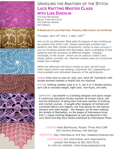 Unveiling the Anatomy of the Stitch Lace Knitting Master Class  with Lisa Daehlin The Hale Bathhouse Muses' Three Arts Café 341 Central Avenue Hot Springs A Sampling of Lace Knitting: Triangle, Rectangle, In the Round  Thursday, April 14th 2011; 1-4pm; $50.00  Join us for an afternoon filled with the beauty of lace knitting as we explore this artful craft. Dissect seemingly complex lace patterns into their simple components. Using the elegant technique of yarn-over increases paired with decreases, learn a sampling of lace patterns and the structure of different shapes - triangle, rectangle, in the round - which can be used to create a lace shawl, pillow, coverlet, etc. Discover various ways to incorporate beads into a design.   While the afternoon will focus mostly on lace, we will cover other topics (short-row shaping, colorwork, etc.) depending on time available and individual requests of the participants.  PREREQ: know how to cast on, knit, purl, bind-off. Familiarity with double-pointed needles is helpful but not required. SUPPLIES: knitting needles (size 6 or 7, set 4 or 5 double-points), yarn (dk or worsted weight, light color, non-fuzzy, one ball).  INSTRUCTOR:  Lisa Daehlin is a knitting designer and opera singer. A continuing education faculty member at Cooper Union, she has the distinction of being their first-ever teacher of knitting and crochet courses.  A sought-after designer of knitted and crocheted fabrics and objects, she free-lances for the fashion industry and retail design.  Her designs can be seen walking the streets of Manhattan, on the pages of Interweave Knits, Knit 1, Vogue Knitting Magazines as well as featured in the Lace Style and Bag Style books published by Interweave Press.  LOCATION: Hale Bathhouse, Muses' Three Arts Café, 341 Central Avenue, Hot Springs INSTRUCTOR:  http://www.delisa.us/ and http://lisadaehlin.wordpress.com/ REGISTRATIONS: For information and reservations, contact the Muses at 501.463.4514, or visit our website: www.themusesproject.org